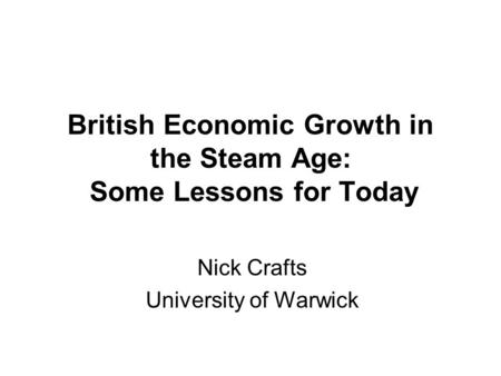British Economic Growth in the Steam Age: Some Lessons for Today Nick Crafts University of Warwick.
