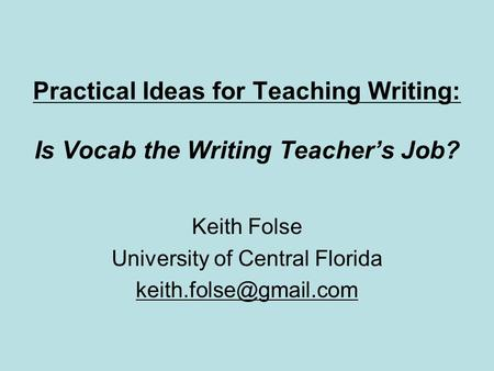 Practical Ideas for Teaching Writing: Is Vocab the Writing Teachers Job? Keith Folse University of Central Florida