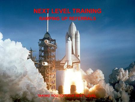 NEXT LEVEL TRAINING RAMPING UP REFERRALS TAKING YOU TO YOUR NEXT LEVEL.