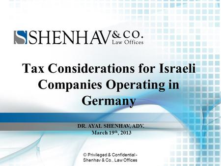 © Privileged & Confidential - Shenhav & Co., Law Offices Tax Considerations for Israeli Companies Operating in Germany DR. AYAL SHENHAV, ADV. March 19.