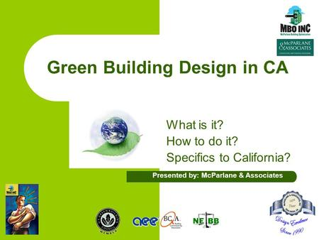 Green Building Design in CA What is it? How to do it? Specifics to California? Presented by: McParlane & Associates.