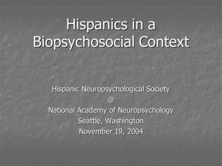 Hispanics in a Biopsychosocial Context Hispanic Neuropsychological National Academy of Neuropsychology Seattle, Washington November 19, 2004.