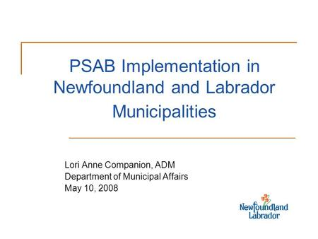 PSAB Implementation in Newfoundland and Labrador Municipalities Lori Anne Companion, ADM Department of Municipal Affairs May 10, 2008.