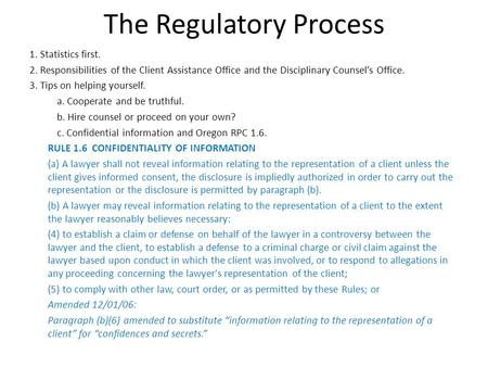 The Regulatory Process 1. Statistics first. 2. Responsibilities of the Client Assistance Office and the Disciplinary Counsels Office. 3. Tips on helping.