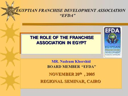 EGYPTIAN FRANCHISE DEVELOPMENT ASSOCIATION EFDA MR. Nadeam Khorshid BOARD MEMBER EFDA NOVEMBER 20 th, 2005 REGIONAL SEMINAR, CAIRO THE ROLE OF THE FRANCHISE.