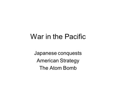 War in the Pacific Japanese conquests American Strategy The Atom Bomb.