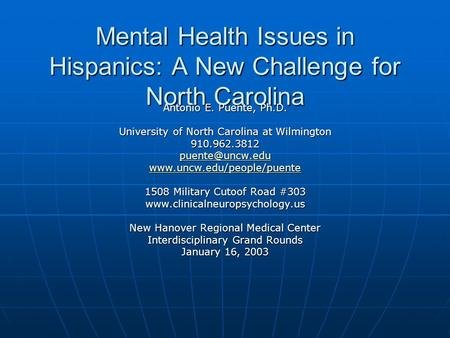 Mental Health Issues in Hispanics: A New Challenge for North Carolina Antonio E. Puente, Ph.D. University of North Carolina at Wilmington 910.962.3812.