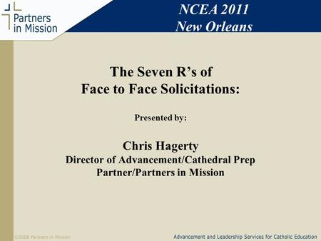 The Seven Rs of Face to Face Solicitations: Presented by: Chris Hagerty Director of Advancement/Cathedral Prep Partner/Partners in Mission NCEA 2011 New.
