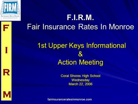 F I R M fairinsuranceratesinmonroe.com F.I.R.M. Fair Insurance Rates In Monroe 1st Upper Keys Informational & Action Meeting Coral Shores High School Wednesday.