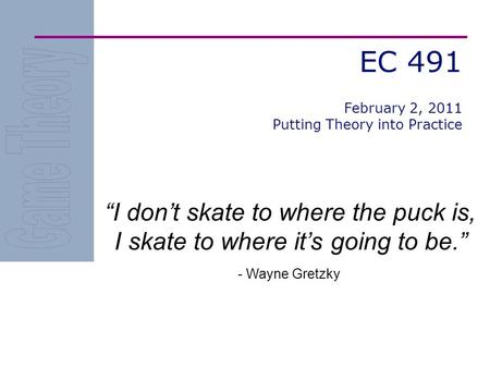 EC 491 I dont skate to where the puck is, I skate to where its going to be. - Wayne Gretzky February 2, 2011 Putting Theory into Practice.