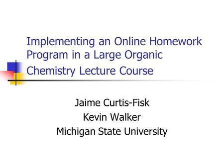Implementing an Online Homework Program in a Large Organic Chemistry Lecture Course Jaime Curtis-Fisk Kevin Walker Michigan State University.
