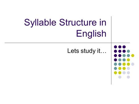 Syllable Structure in English Lets study it…. Words can be cut up into units called syllables. Humans seem to need syllables as a way of segmenting the.