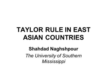 TAYLOR RULE IN EAST ASIAN COUNTRIES Shahdad Naghshpour The University of Southern Mississippi.