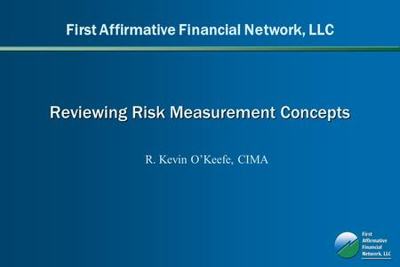 Reviewing Risk Measurement Concepts First Affirmative Financial Network, LLC R. Kevin OKeefe, CIMA.