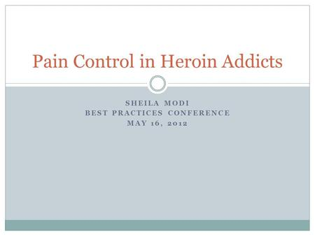 SHEILA MODI BEST PRACTICES CONFERENCE MAY 16, 2012 Pain Control in Heroin Addicts.