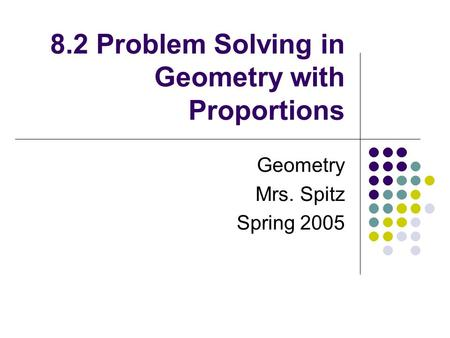 8.2 Problem Solving in Geometry with Proportions Geometry Mrs. Spitz Spring 2005.