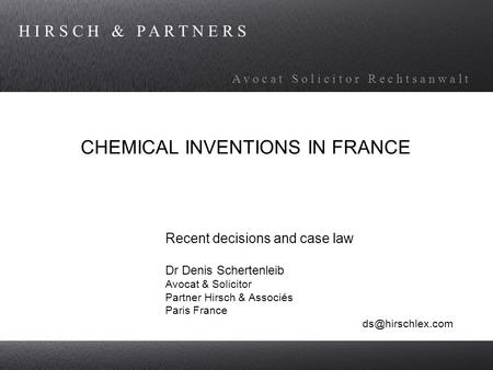 H I R S C H & P A R T N E R S A v o c a t S o l i c i t o r R e c h t s a n w a l t CHEMICAL INVENTIONS IN FRANCE Recent decisions and case law Dr Denis.