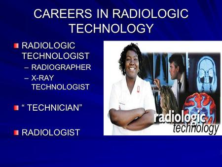 CAREERS IN RADIOLOGIC TECHNOLOGY RADIOLOGIC TECHNOLOGIST –RADIOGRAPHER –X-RAY TECHNOLOGIST TECHNICIAN TECHNICIANRADIOLOGIST.
