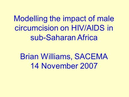 Modelling the impact of male circumcision on HIV/AIDS in sub-Saharan Africa Brian Williams, SACEMA 14 November 2007.