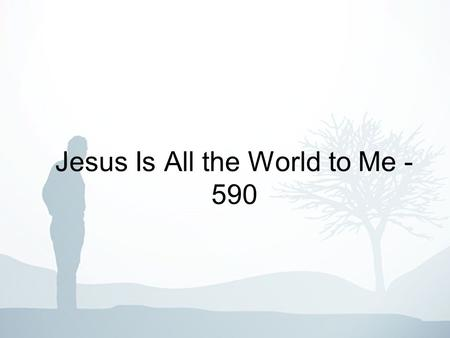 Jesus Is All the World to Me - 590. 1-3 Jesus is all the world to me, My life, my joy, my all; He is my strength from day to day Without Him I would fall.