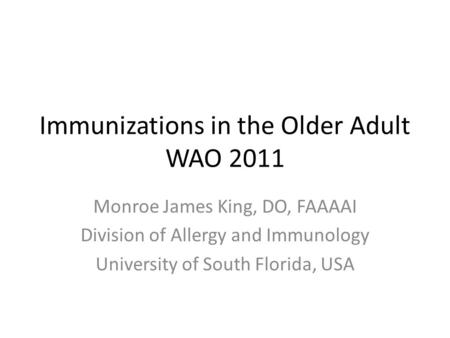 Immunizations in the Older Adult WAO 2011 Monroe James King, DO, FAAAAI Division of Allergy and Immunology University of South Florida, USA.