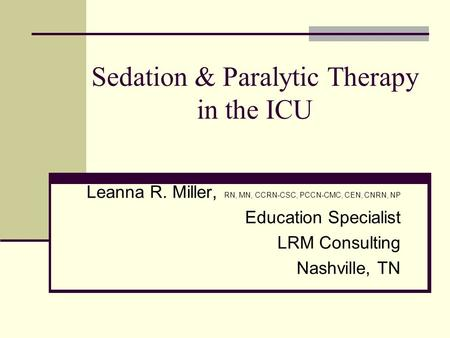 Sedation & Paralytic Therapy in the ICU Leanna R. Miller, RN, MN, CCRN-CSC, PCCN-CMC, CEN, CNRN, NP Education Specialist LRM Consulting Nashville, TN.