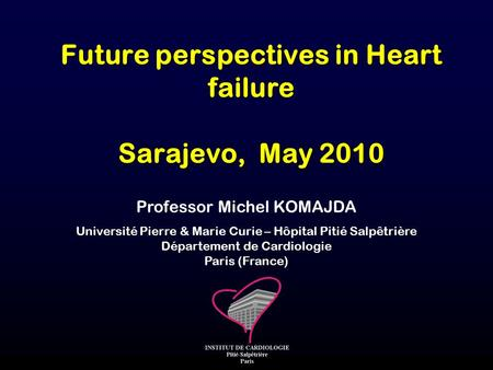 Professor Michel KOMAJDA Université Pierre & Marie Curie – Hôpital Pitié Salpêtrière Département de Cardiologie Paris (France) Future perspectives in Heart.