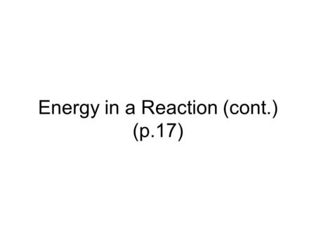 Energy in a Reaction (cont.) (p.17). Review Draw a graph of enthalpy vs. reaction proceeds for this rxn: R P + 60 kJ.