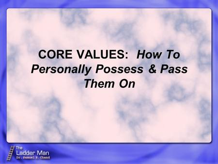 CORE VALUES: How To Personally Possess & Pass Them On.