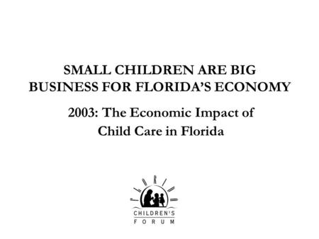SMALL CHILDREN ARE BIG BUSINESS FOR FLORIDAS ECONOMY 2003: The Economic Impact of Child Care in Florida.