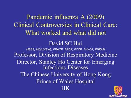 Pandemic influenza A (2009) Clinical Controversies in Clinical Care: What worked and what did not David SC Hui MBBS, MD(UNSW), FRACP, FRCP, FCCP, FHKCP,