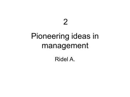 2-Pioneering ideas in management 1 Pioneering ideas in management Ridel A. 2.