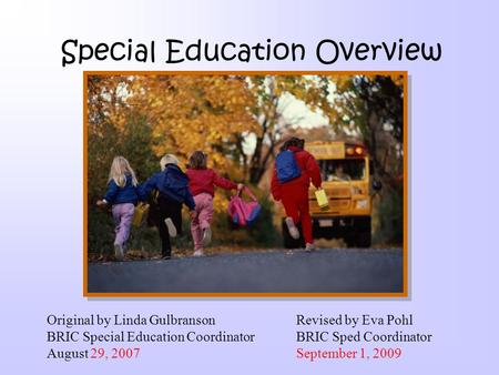 Special Education Overview Original by Linda Gulbranson Revised by Eva Pohl BRIC Special Education CoordinatorBRIC Sped Coordinator August 29, 2007September.