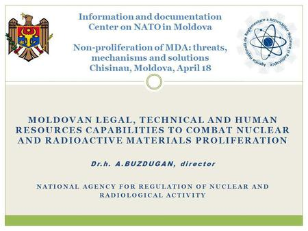 MOLDOVAN LEGAL, TECHNICAL AND HUMAN RESOURCES CAPABILITIES TO COMBAT NUCLEAR AND RADIOACTIVE MATERIALS PROLIFERATION Dr.h. A.BUZDUGAN, director NATIONAL.