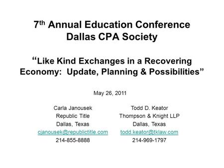 7 th Annual Education Conference Dallas CPA Society Like Kind Exchanges in a Recovering Economy: Update, Planning & Possibilities Carla Janousek Republic.