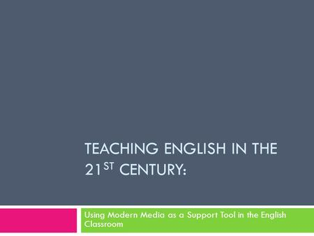 TEACHING ENGLISH IN THE 21 ST CENTURY: Using Modern Media as a Support Tool in the English Classroom.