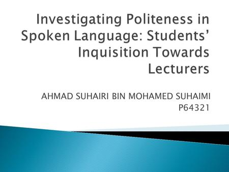 AHMAD SUHAIRI BIN MOHAMED SUHAIMI P64321. Background of Study Some cultures stress on politeness when they communicate with other people Sometimes, words.