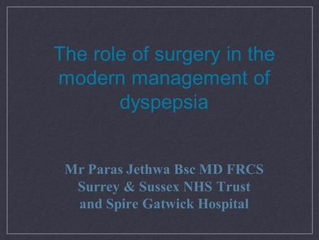 The role of surgery in the modern management of dyspepsia Mr Paras Jethwa Bsc MD FRCS Surrey & Sussex NHS Trust and Spire Gatwick Hospital.