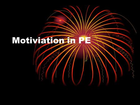 Motiviation in PE. Identify several methods for motivating students. Use the following categories to help generate ideas: Intrinsic Extrinsic Teacher.