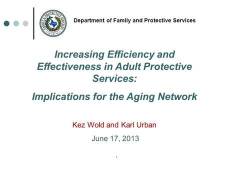 1 Department of Family and Protective Services Increasing Efficiency and Effectiveness in Adult Protective Services: Implications for the Aging Network.