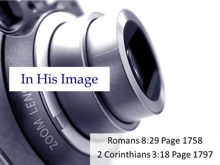 In His Image Romans 8:29 Page 1758 2 Corinthians 3:18 Page 1797.