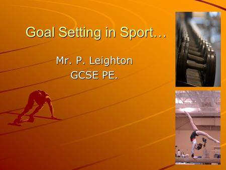 Goal Setting in Sport… Mr. P. Leighton GCSE PE.. Todays Objectives… By the end of the session you will be able to… –Describe and explain the principles.