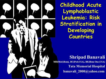 Childhood Acute Lymphoblastic Leukemia: Risk Stratification in Developing Countries Shripad Banavali MD(Med;Bom), BC(Ped;USA), BE(Hem-Onc;USA) Tata Memorial.