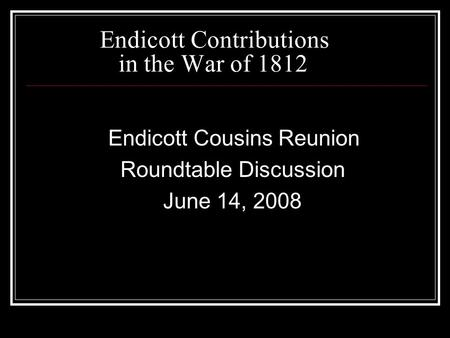 Endicott Contributions in the War of 1812 Endicott Cousins Reunion Roundtable Discussion June 14, 2008.
