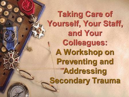 Taking Care of Yourself, Your Staff, and Your Colleagues: A Workshop on Preventing and Addressing Secondary Trauma.