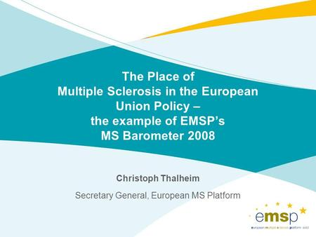 The Place of Multiple Sclerosis in the European Union Policy – the example of EMSPs MS Barometer 2008 Christoph Thalheim Secretary General, European MS.