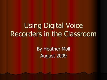 Using Digital Voice Recorders in the Classroom By Heather Moll August 2009.