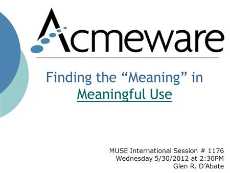 MUSE International Session # 1176 Wednesday 5/30/2012 at 2:30PM Glen R. DAbate Finding the Meaning in Meaningful Use Meaningful Use.