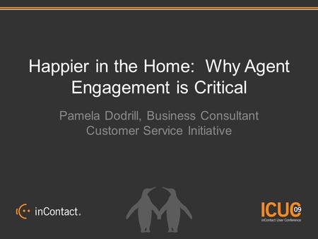 Happier in the Home: Why Agent Engagement is Critical Pamela Dodrill, Business Consultant Customer Service Initiative.
