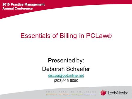 2010 Practice Management Annual Conference Essentials of Billing in PCLaw ® Presented by: Deborah Schaefer (203)915-9050.